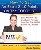 How To Get An Extra 2-10 Points On The TOEFL iBT - Last Minute Tips and Advice (English Edition)