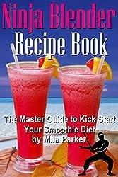 Ninja Blender Recipe Book:: The Master Guide to Kick Start Your Smoothie Diet (Ninja Blender Recipe Book Series 1)