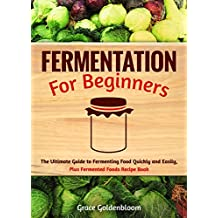 Fermentation For Beginners: The Ultimate Guide to Fermenting Foods Quickly and Easily, Plus Fermented Foods Recipe Book (English Edition)