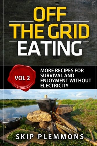 Off the Grid Eating: More Recipes for Survival and Enjoyment (Prepper\'s Kitchen, Band 2)