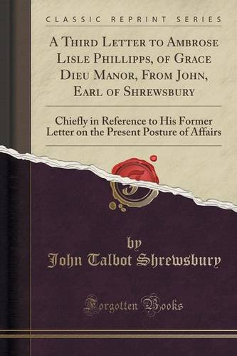 A Third Letter to Ambrose Lisle Phillipps, of Grace Dieu Manor, From John, Earl of Shrewsbury: Chiefly in Reference to His Former Letter on the Present Posture of Affairs (Classic Reprint)