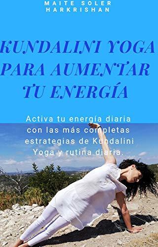 Kundalini yoga para aumentar tu energía: Activa tu energía diaria con las más completas estrategias de Kundalini Yoga y rutina diaria.