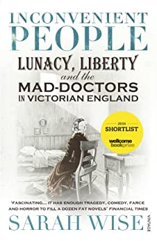 Inconvenient People: Lunacy, Liberty and the Mad-Doctors in Victorian England by [Wise, Sarah]