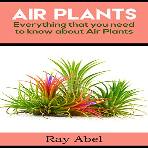 Air Plants: Everything That You Need to Know About Air Plants in a Single Book - Ray Abel - Unabridged
