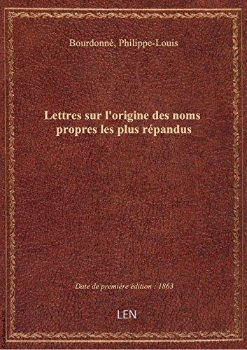Lettres sur l'origine des noms propres les plus répandus / par M. Bourdonné... par Philippe- Bourdonné