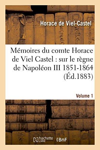 Mémoires du comte Horace de Viel Castel Volume 1: sur le règne de Napoléon III (1851-1864) par Horace de Viel-Castel