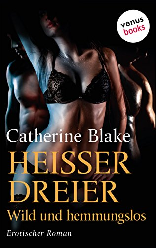 Heißer Dreier - Wild und hemmungslos: Erotischer Roman