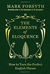 The Elements of Eloquence: How to Turn the Perfect English Phrase by Forsyth, Mark (2013) Hardcover