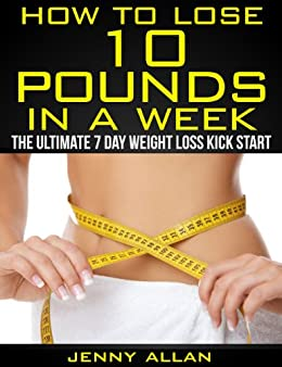 How To Lose 10 Pounds In A Week - The Ultimate 7 Day Weight Loss Kick Start by [Allan, Jenny]