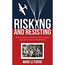 Risking and Resisting: Discovering the Untold Story of My Family's Fight for Freedom in World War II (English Edition)