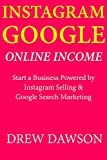 Instagram Google Online Income: Start a Business Powered by Instagram Selling & Google Search Marketing