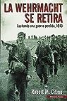 La Werhmacht se retira: Luchando una guerra perdida 1943 par Robert M Citino