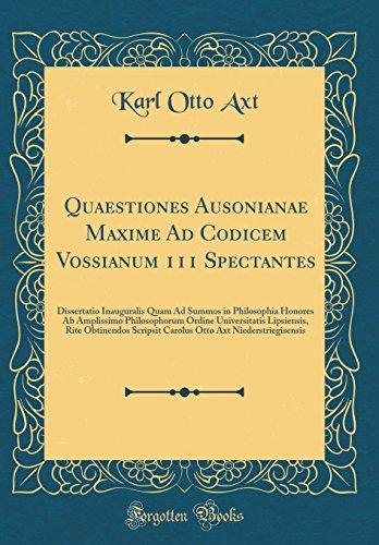 Quaestiones Ausonianae Maxime Ad Codicem Vossianum 111 Spectantes: Dissertatio Inauguralis Quam Ad Summos in Philosophia Honores Ab Amplissimo ... Scripsit Carolus Otto Axt Niederstriegisensis