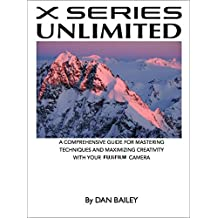 X SERIES UNLIMITED: A Comprehensive Guide for Mastering Techniques and Maximizing Creativity with Your Fujifilm Camera (English Edition)