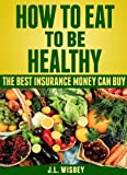 How To Eat To Be Healthy: The Best Insurance Money Can Buy