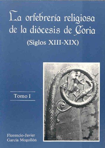La orfebrería religiosa de la diócesis de Coria (Siglos XIII-XIX) (Tomo I + Tomo II) por Florencio Javier Garcìa Mogollón