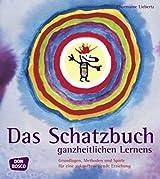 Das Schatzbuch ganzheitlichen Lernens: Grundlagen, Methoden und Spiele für eine zukunftsweisende Erziehung