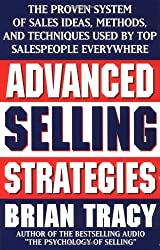 Advanced Selling Strategies: The Proven System of Sales Ideas, Methods and Techniques Used by Top Salespeople Everywhere
