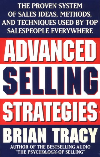Advanced Selling Strategies: The Proven System of Sales Ideas, Methods, and Techniques Used by Top Salespeople: The Proven System of Sales Ideas, ... Techniques Used by Top Salespeople Everywhere