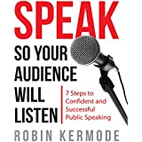 Speak: So Your Audience Will Listen: 7 Steps to Confident and Successful Public Speaking
