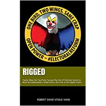 RIGGED: Twelve Ways the Two-Party Tyranny Rigs the US Electoral System to Block Out Independents, Small Parties, and 70% of the Eligible Voters (Trump Revolution Book 4)