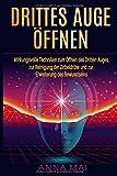 Drittes Auge öffnen: Wirkungsvolle Techniken zum Öffnen des Dritten Auges, Reinigung der Zirbeldrüse und Erweiterung des Bewusstseins - Anna Mai