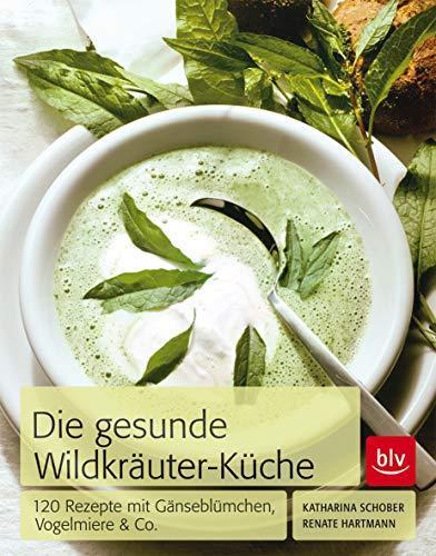 Die Gesunde Wildkräuter-Küche: 120 Rezepte mit Gänseblümchen, Vogelmiere & Co.