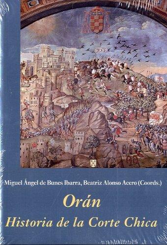 Orán. Historia de la Corte Chica (La Corte en Europa - Temas) por Miguel Ángel de Bunes Ibarra