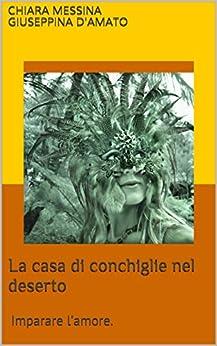 La casa di conchiglie nel deserto: imparare l'amore. (Consolazione Vol. 3) (Italian Edition) by [D'Amato, Chiara Messina Giuseppina]