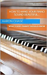 How to Make Your Piano Sound Beautiful... - What Every Pianist Should Know (How to Play The Piano Book 1)
