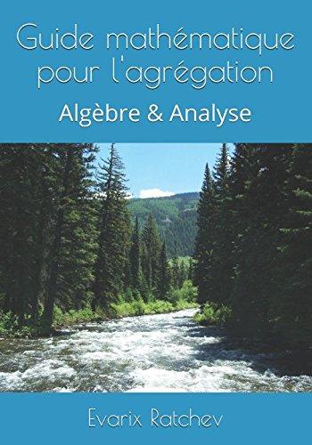Guide mathématique pour l'agrégation: Algèbre & Analyse par Evarix Ratchev