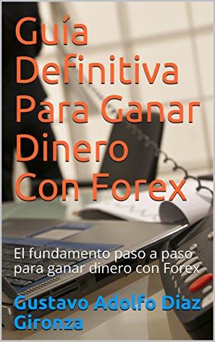 Guía Definitiva Para Ganar Dinero Con Forex: El fundamento paso a paso para ganar dinero con Forex por Gustavo Adolfo Diaz Gironza
