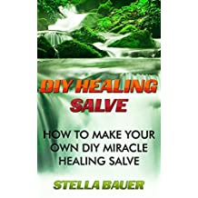 DIY Healing Salve: How To Make Your Own DIY Miracle Healing Salve (English Edition)
