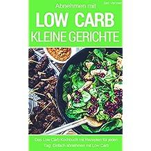 Kleine Low Carb Gerichte - LOW CARB FÜR EINSTEIGER: Das Low Carb Kochbuch mit schnellen Rezepten  für Frühstück, Mittagessen und Abendessen