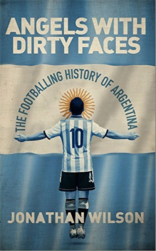Angels With Dirty Faces: The Footballing History of Argentina by Wilson, Jonathan (March 10, 2016) Hardcover
