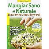 Mangiar sano e naturale con alimenti vegetali e integrali. Manuale di consapevolezza alimentare per tutti