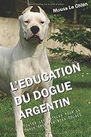 L'EDUCATION DU DOGUE ARGENTIN: Toutes les astuces pour un Dogue Argentin bien éduqué