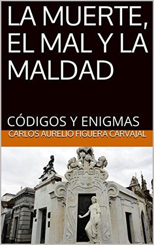 LA MUERTE, EL MAL Y LA MALDAD:  CÓDIGOS Y ENIGMAS por CARLOS AURELIO FIGUERA CARVAJAL