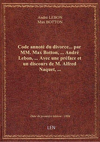 Code annot du divorce... par MM. Max Botton,... Andr Lebon,... Avec une prface et un discours de