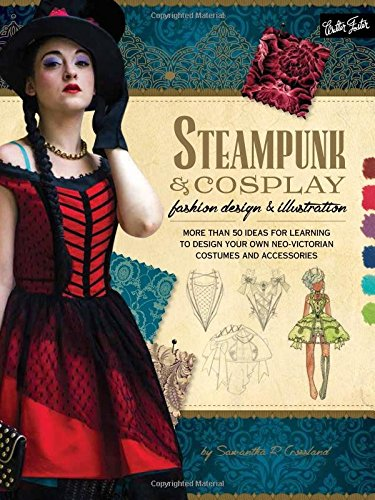 Steampunk & Cosplay Fashion Design & Illustration: More Than 50 Ideas for Learning to Design Your Own Neo-Victorian Costumes and Accessories (Learn to Draw) (Steampunk Cosplay Ideen)