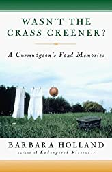 Wasn't the Grass Greener?: A Curmudgeon's Fond Memories by Barbara Holland (1999-06-02)