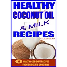 Healthy Coconut Oil & Milk Recipes: 32 Healthy Coconut Recipes From Chicken to Smoothies (English Edition)