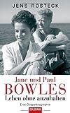 Jane und Paul Bowles - Leben ohne anzuhalten -: Eine Doppelbiographie - Jens Rosteck