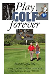 Play Golf Forever: Treating Low Back Pain & Improving Your Golf Swing Through Fitness