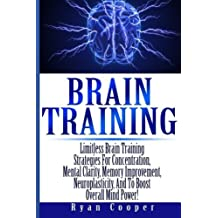 Brain Training - Limitless Brain Training Strategies For Concentration, Mental Clarity, Memory Improvement, Neuroplasticity, And To Boost Overall Mind ... Programming, Neuroplasticity, Focused) by Ryan Cooper (2014-05-29)