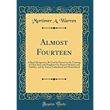 Almost Fourteen: A Book Designed to Be Used by Parents in the Training of Their Sons and Daughters for Present Modesty and Nobility, and for Future Fatherhood and Motherhood (Classic Reprint)