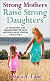 Strong Mothers Raise Strong Daughers: 21 Parenting Tips Guaranteed To Help Mothers Raise Strong Daughters