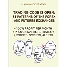 Trading Code is Open: ST Patterns of the Forex and Futures Exchanges, 100% Profit per Month, Proven Market Strategy, Robots, Scripts, Alerts (English Edition)