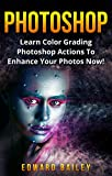 Photoshop: Learn Color Grading Photoshop Actions To Enhance Your Photos NOW! (2 in 1) (Step by Step Pictures, Adobe Photoshop, Digital Photography, Graphic Design)