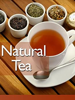 Natural Tea: The Ultimate Recipe Guide - Over 30 Healthy & Refreshing Recipes by [Doue, Jonathan]